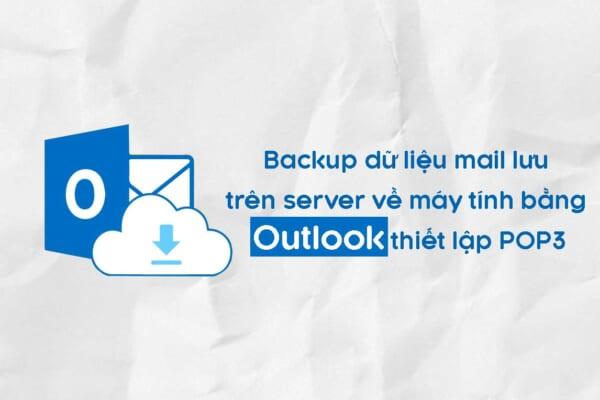 Backup dữ liệu mail lưu trên server về máy tính bằng Outlook (2007, 2010, 2013-2016) thiết lập POP3